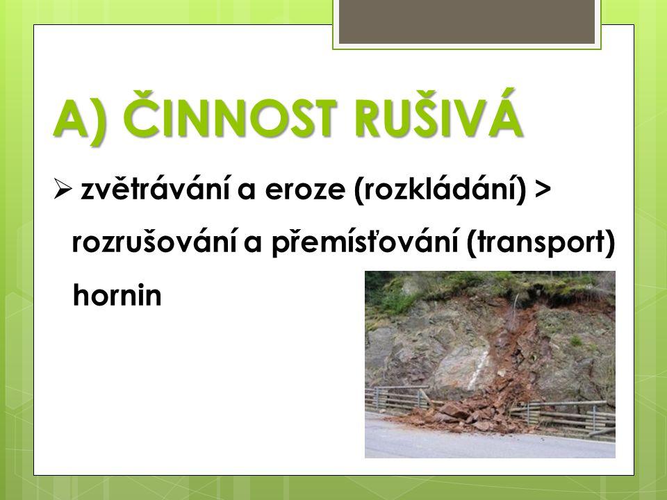  zvětrávání a eroze (rozkládání) > rozrušování a přemísťování (transport) hornin A) ČINNOST RUŠIVÁ