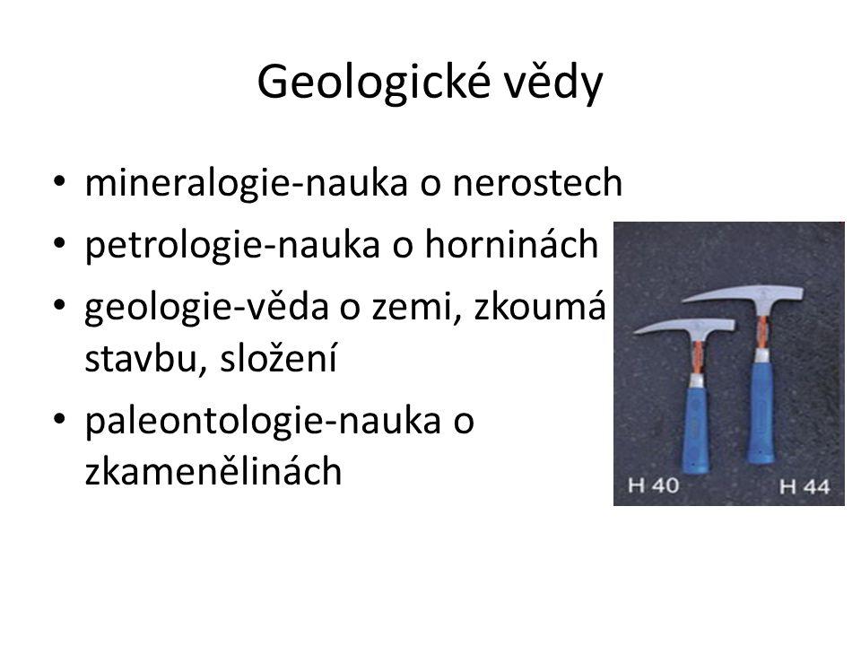 Geologické vědy mineralogie-nauka o nerostech petrologie-nauka o horninách geologie-věda o zemi, zkoumá stavbu, složení paleontologie-nauka o zkameněl