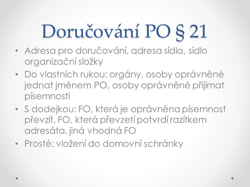 Doručování PO § 21 Adresa pro doručování, adresa sídla, sídlo organizační složky Do vlastních rukou: orgány, osoby oprávněné jednat jménem PO, osoby o