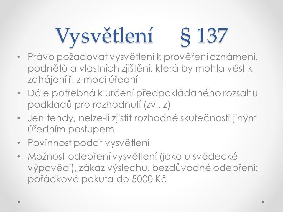 Vysvětlení § 137 Právo požadovat vysvětlení k prověření oznámení, podnětů a vlastních zjištění, která by mohla vést k zahájení ř. z moci úřední Dále p