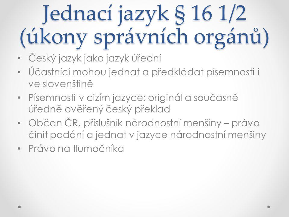 Jednací jazyk § 16 1/2 (úkony správních orgánů) Český jazyk jako jazyk úřední Účastníci mohou jednat a předkládat písemnosti i ve slovenštině Písemnos