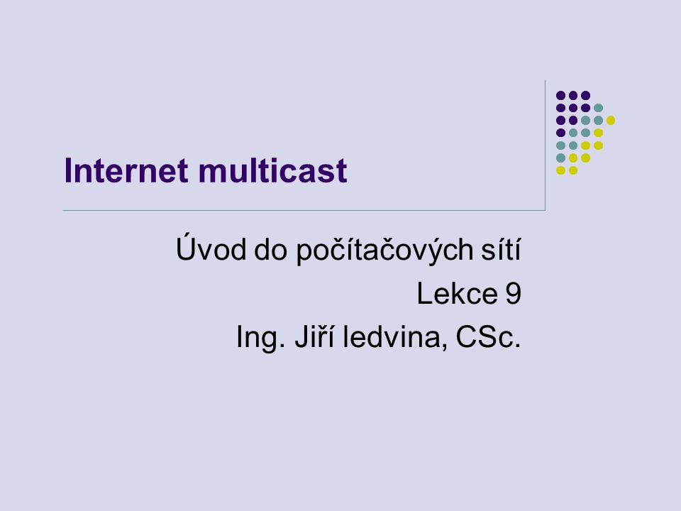 Internet multicast Úvod do počítačových sítí Lekce 9 Ing. Jiří ledvina, CSc.