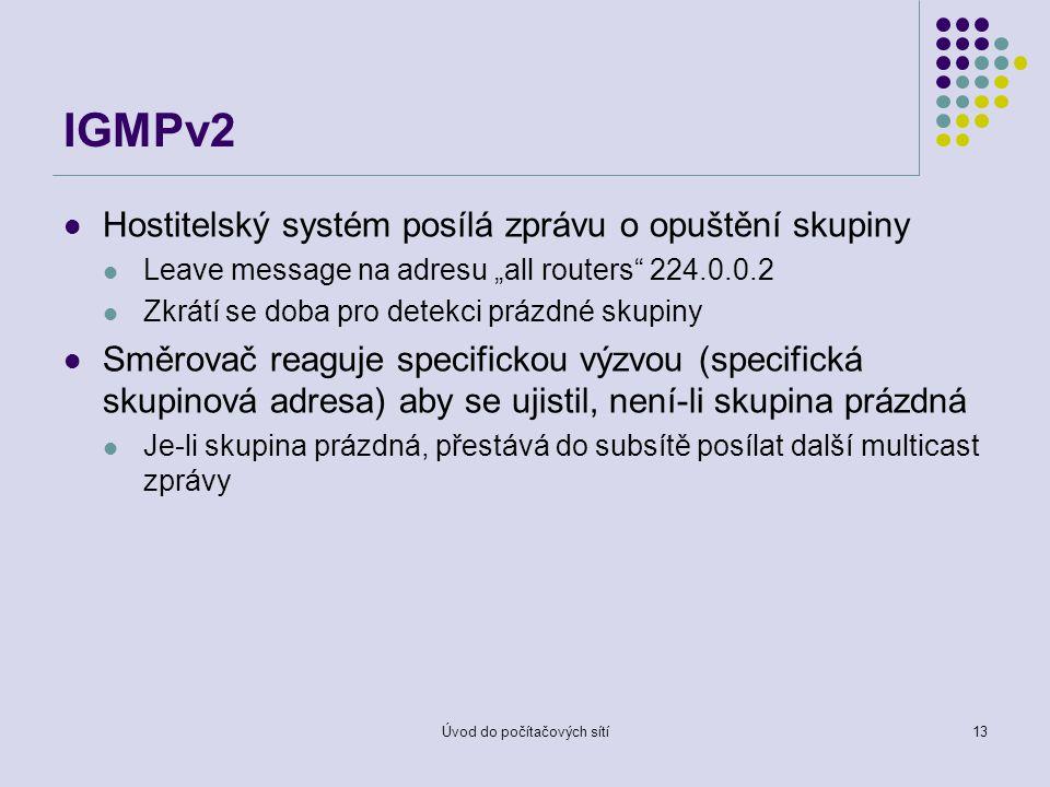 """Úvod do počítačových sítí13 IGMPv2 Hostitelský systém posílá zprávu o opuštění skupiny Leave message na adresu """"all routers 224.0.0.2 Zkrátí se doba pro detekci prázdné skupiny Směrovač reaguje specifickou výzvou (specifická skupinová adresa) aby se ujistil, není-li skupina prázdná Je-li skupina prázdná, přestává do subsítě posílat další multicast zprávy"""