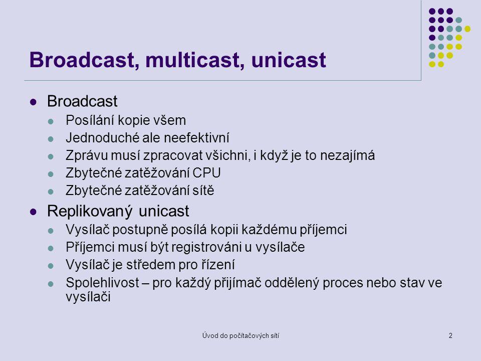 Úvod do počítačových sítí2 Broadcast, multicast, unicast Broadcast Posílání kopie všem Jednoduché ale neefektivní Zprávu musí zpracovat všichni, i když je to nezajímá Zbytečné zatěžování CPU Zbytečné zatěžování sítě Replikovaný unicast Vysílač postupně posílá kopii každému příjemci Příjemci musí být registrováni u vysílače Vysílač je středem pro řízení Spolehlivost – pro každý přijímač oddělený proces nebo stav ve vysílači