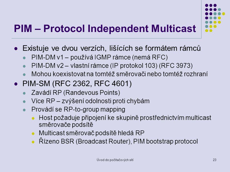 Úvod do počítačových sítí23 PIM – Protocol Independent Multicast Existuje ve dvou verzích, lišících se formátem rámců PIM-DM v1 – používá IGMP rámce (nemá RFC) PIM-DM v2 – vlastní rámce (IP protokol 103) (RFC 3973) Mohou koexistovat na tomtéž směrovači nebo tomtéž rozhraní PIM-SM (RFC 2362, RFC 4601) Zavádí RP (Randevous Points) Více RP – zvýšení odolnosti proti chybám Provádí se RP-to-group mapping Host požaduje připojení ke skupině prostřednictvím multicast směrovače podsítě Multicast směrovač podsítě hledá RP Řízeno BSR (Broadcast Router), PIM bootstrap protocol