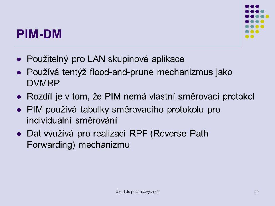Úvod do počítačových sítí25 PIM-DM Použitelný pro LAN skupinové aplikace Používá tentýž flood-and-prune mechanizmus jako DVMRP Rozdíl je v tom, že PIM nemá vlastní směrovací protokol PIM používá tabulky směrovacího protokolu pro individuální směrování Dat využívá pro realizaci RPF (Reverse Path Forwarding) mechanizmu