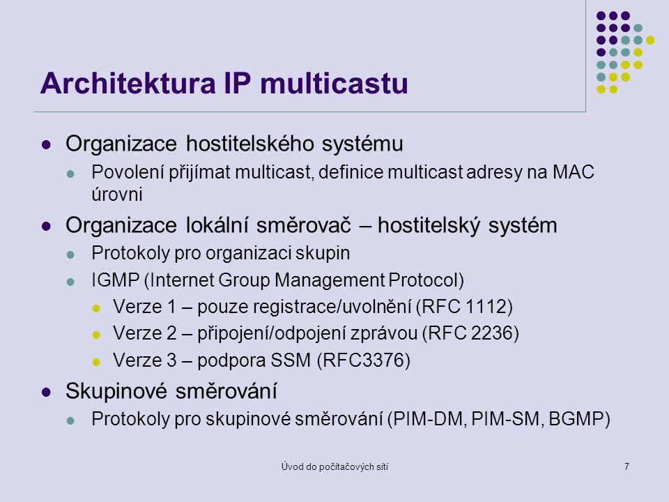 Úvod do počítačových sítí7 Architektura IP multicastu Organizace hostitelského systému Povolení přijímat multicast, definice multicast adresy na MAC úrovni Organizace lokální směrovač – hostitelský systém Protokoly pro organizaci skupin IGMP (Internet Group Management Protocol) Verze 1 – pouze registrace/uvolnění (RFC 1112) Verze 2 – připojení/odpojení zprávou (RFC 2236) Verze 3 – podpora SSM (RFC3376) Skupinové směrování Protokoly pro skupinové směrování (PIM-DM, PIM-SM, BGMP)