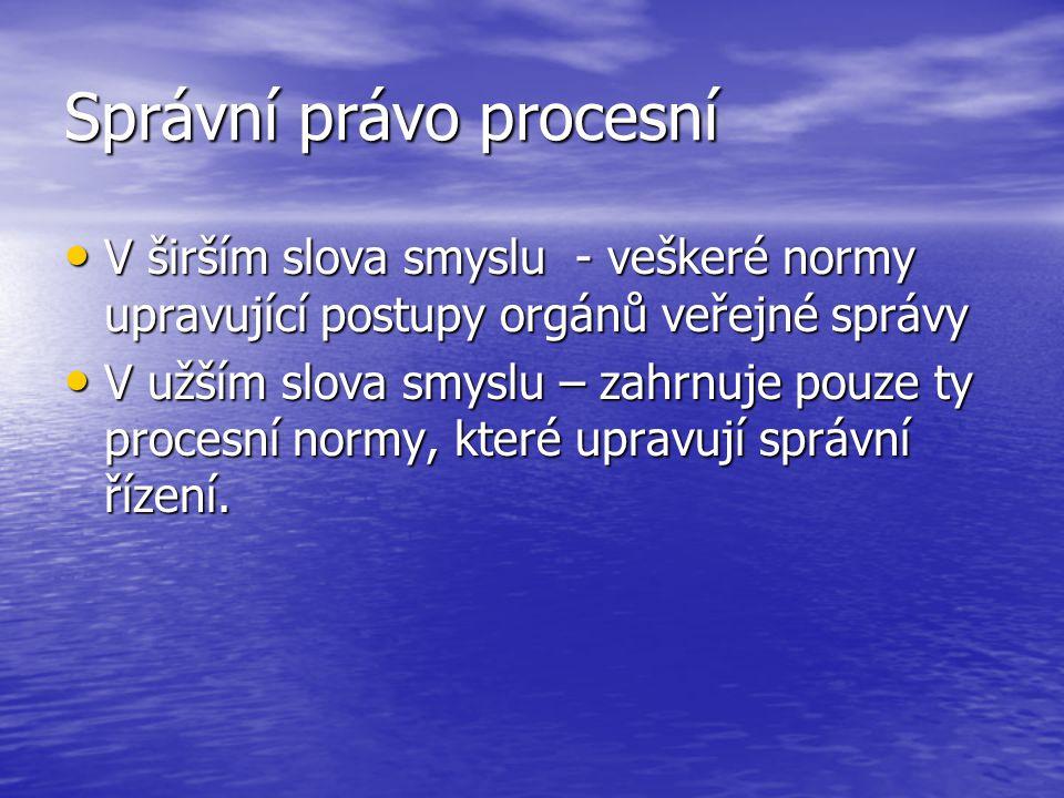 Správní právo procesní V širším slova smyslu - veškeré normy upravující postupy orgánů veřejné správy V širším slova smyslu - veškeré normy upravující