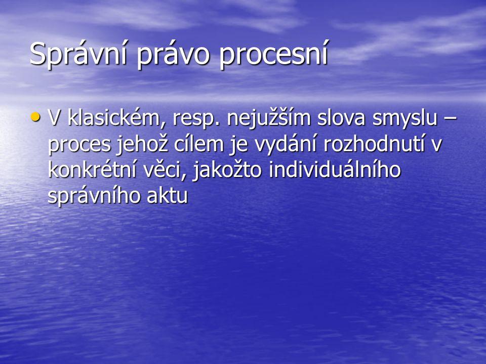 Správní právo procesní V klasickém, resp. nejužším slova smyslu – proces jehož cílem je vydání rozhodnutí v konkrétní věci, jakožto individuálního spr