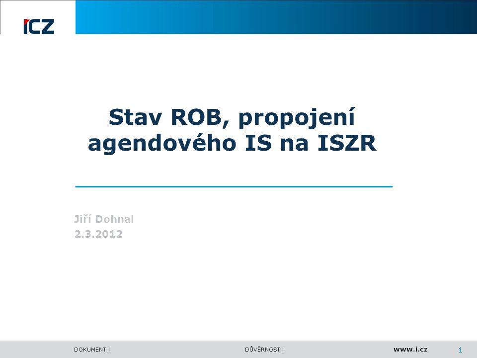 www.i.cz DOKUMENT |DŮVĚRNOST | 1 Stav ROB, propojení agendového IS na ISZR Jiří Dohnal 2.3.2012