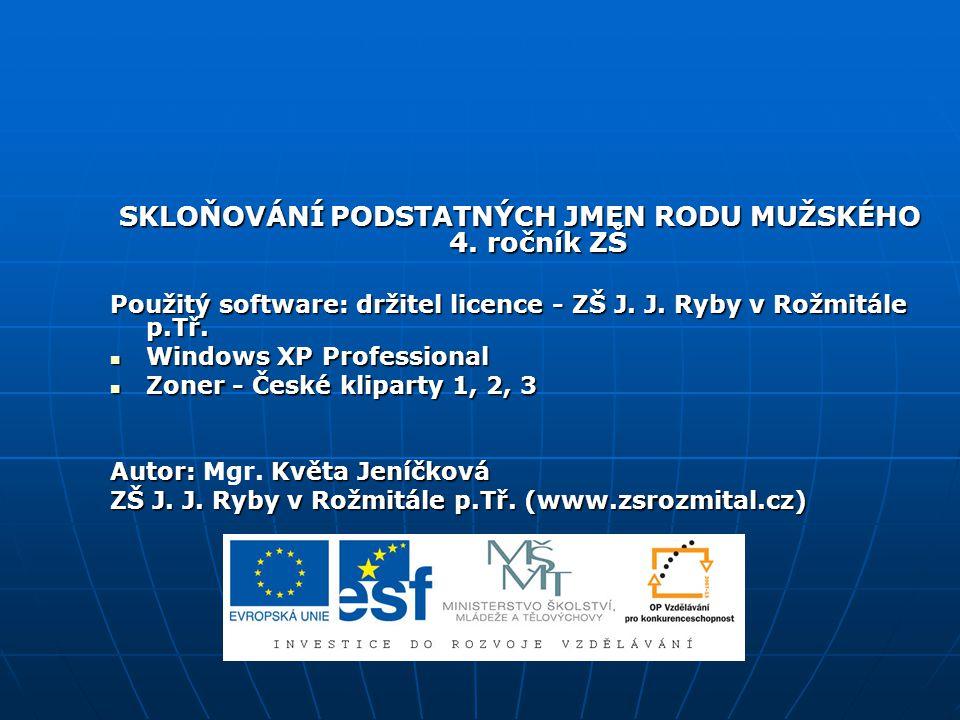 SKLOŇOVÁNÍ PODSTATNÝCH JMEN RODU MUŽSKÉHO 4. ročník ZŠ Použitý software: držitel licence - ZŠ J. J. Ryby v Rožmitále p.Tř. Windows XP Professional Win