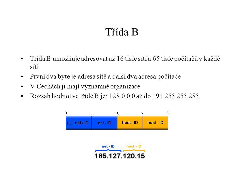 Třída B Třída B umožňuje adresovat už 16 tisíc sítí a 65 tisíc počítačů v každé síti První dva byte je adresa sítě a další dva adresa počítače V Čechách ji mají významné organizace Rozsah hodnot ve třídě B je: 128.0.0.0 až do 191.255.255.255.