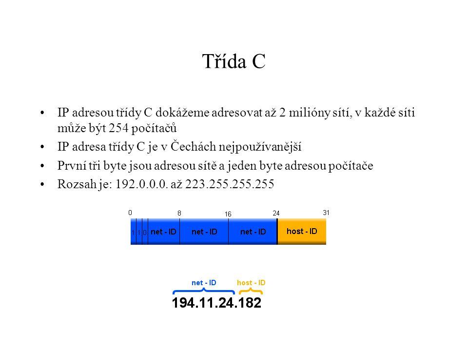 Třída C IP adresou třídy C dokážeme adresovat až 2 milióny sítí, v každé síti může být 254 počítačů IP adresa třídy C je v Čechách nejpoužívanější První tři byte jsou adresou sítě a jeden byte adresou počítače Rozsah je: 192.0.0.0.