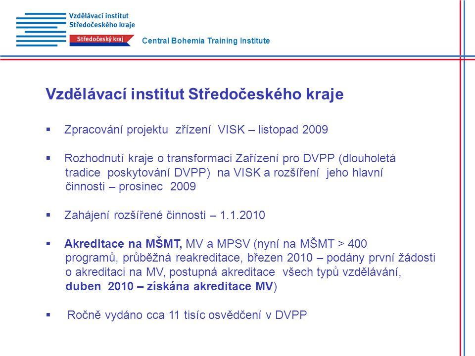 Vzdělávací institut Středočeského kraje  Zpracování projektu zřízení VISK – listopad 2009  Rozhodnutí kraje o transformaci Zařízení pro DVPP (dlouholetá tradice poskytování DVPP) na VISK a rozšíření jeho hlavní činnosti – prosinec 2009  Zahájení rozšířené činnosti – 1.1.2010  Akreditace na MŠMT, MV a MPSV (nyní na MŠMT > 400 programů, průběžná reakreditace, březen 2010 – podány první žádosti o akreditaci na MV, postupná akreditace všech typů vzdělávání, duben 2010 – získána akreditace MV)  Ročně vydáno cca 11 tisíc osvědčení v DVPP Central Bohemia Training Institute