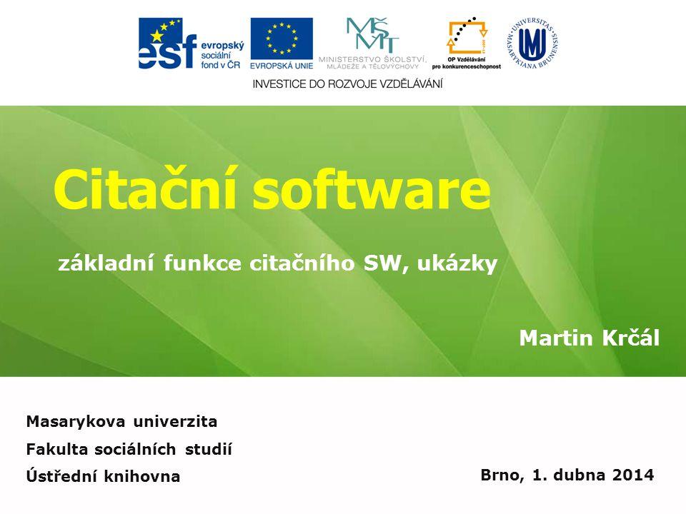 Citační software Martin Krčál Brno, 1. dubna 2014 základní funkce citačního SW, ukázky Masarykova univerzita Fakulta sociálních studií Ústřední knihov
