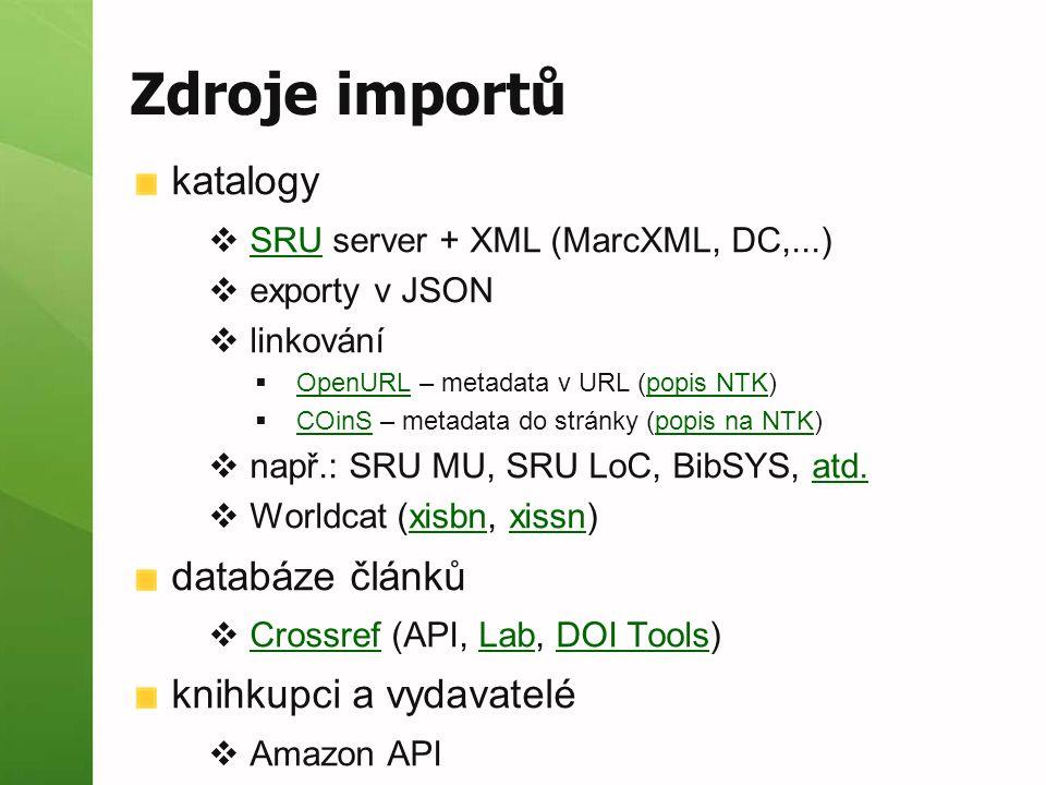 Zdroje importů katalogy  SRU server + XML (MarcXML, DC,...) SRU  exporty v JSON  linkování  OpenURL – metadata v URL (popis NTK) OpenURLpopis NTK