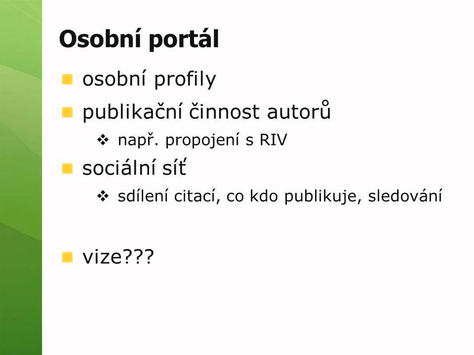 Osobní portál osobní profily publikační činnost autorů  např. propojení s RIV sociální síť  sdílení citací, co kdo publikuje, sledování vize???