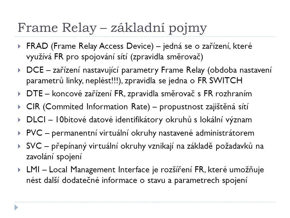 Frame Relay – základní pojmy  FRAD (Frame Relay Access Device) – jedná se o zařízení, které využívá FR pro spojování sítí (zpravidla směrovač)  DCE – zařízení nastavující parametry Frame Relay (obdoba nastavení parametrů linky, neplést!!!), zpravidla se jedna o FR SWITCH  DTE – koncové zařízení FR, zpravidla směrovač s FR rozhraním  CIR (Commited Information Rate) – propustnost zajištěná sítí  DLCI – 10bitové datové identifikátory okruhů s lokální význam  PVC – permanentní virtuální okruhy nastavené administrátorem  SVC – přepínaný virtuální okruhy vznikají na základě požadavků na zavolání spojení  LMI – Local Management Interface je rozšíření FR, které umožňuje nést další dodatečné informace o stavu a parametrech spojení