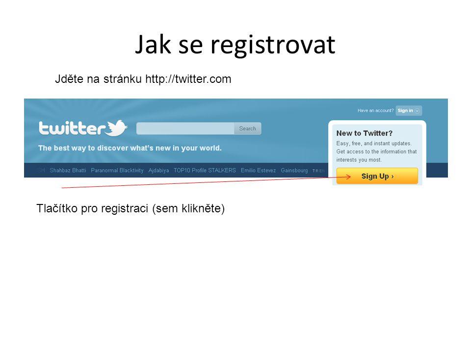 Jak se registrovat Jděte na stránku http://twitter.com Tlačítko pro registraci (sem klikněte)