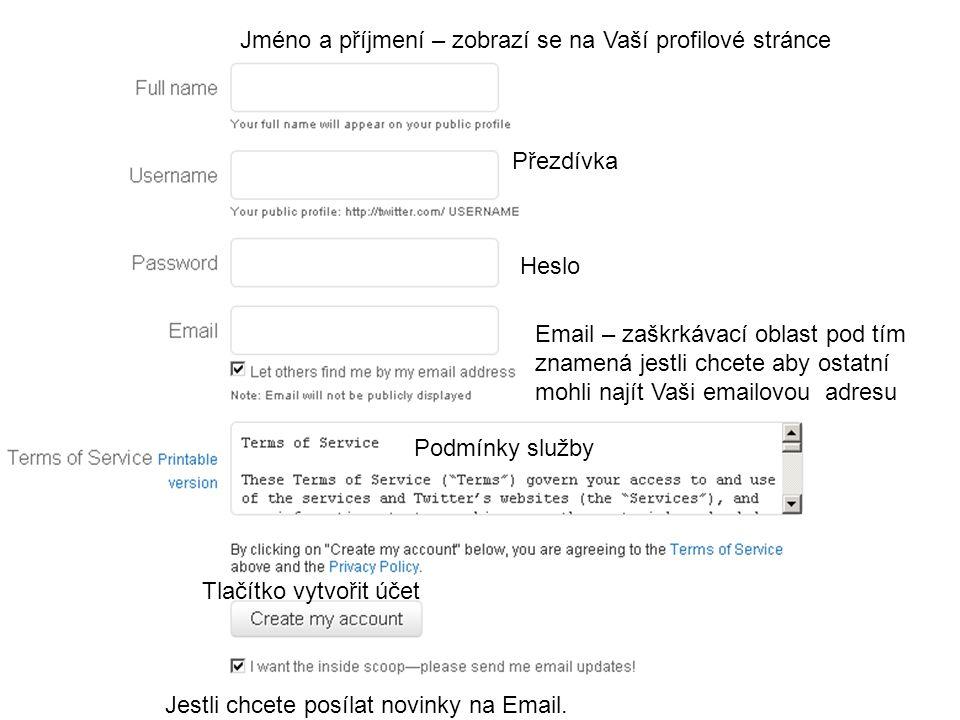 Jméno a příjmení – zobrazí se na Vaší profilové stránce Přezdívka Heslo Email – zaškrkávací oblast pod tím znamená jestli chcete aby ostatní mohli najít Vaši emailovou adresu Podmínky služby Tlačítko vytvořit účet Jestli chcete posílat novinky na Email.
