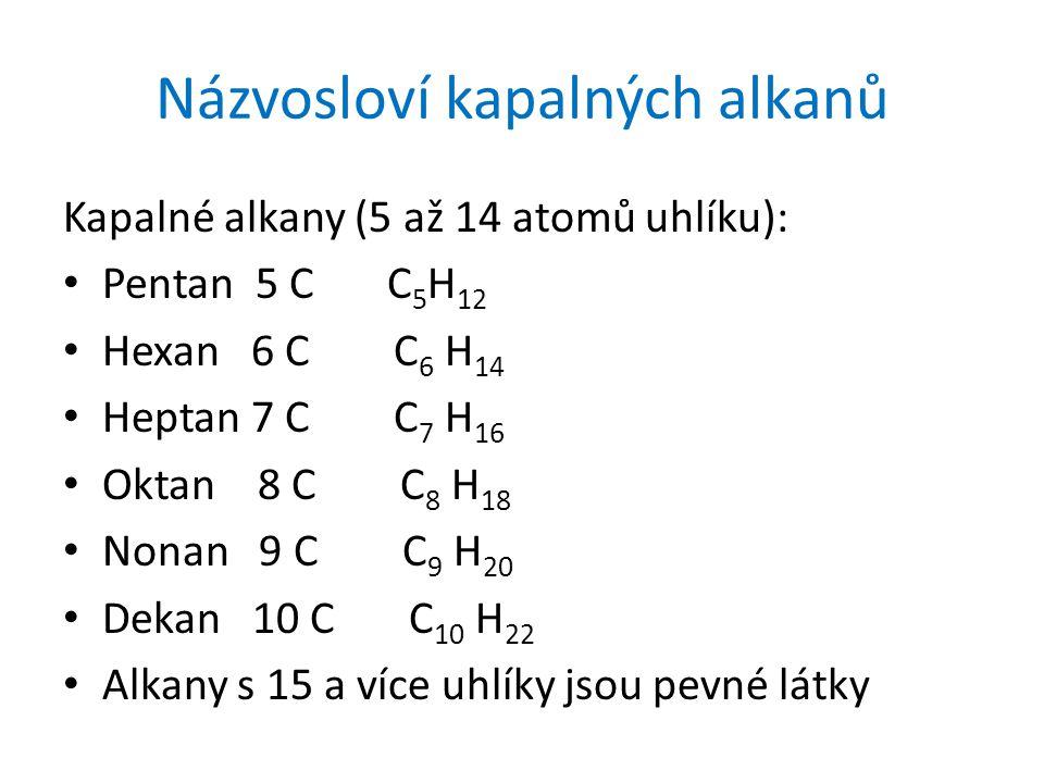 Názvosloví kapalných alkanů Kapalné alkany (5 až 14 atomů uhlíku): Pentan 5 C C 5 H 12 Hexan 6 C C 6 H 14 Heptan 7 C C 7 H 16 Oktan 8 C C 8 H 18 Nonan 9 C C 9 H 20 Dekan 10 C C 10 H 22 Alkany s 15 a více uhlíky jsou pevné látky