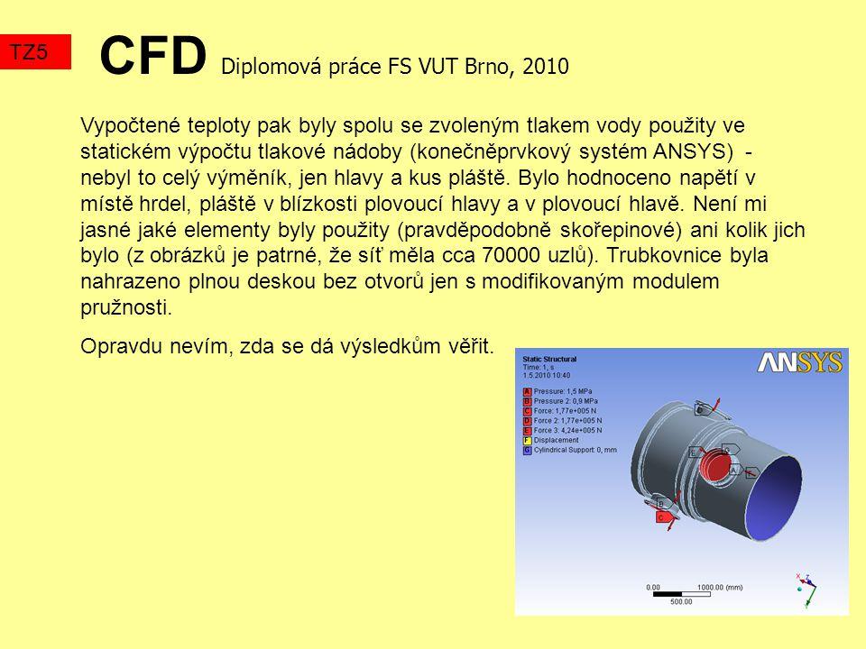 CFD Diplomová práce FS VUT Brno, 2010 TZ5 Vypočtené teploty pak byly spolu se zvoleným tlakem vody použity ve statickém výpočtu tlakové nádoby (konečněprvkový systém ANSYS) - nebyl to celý výměník, jen hlavy a kus pláště.