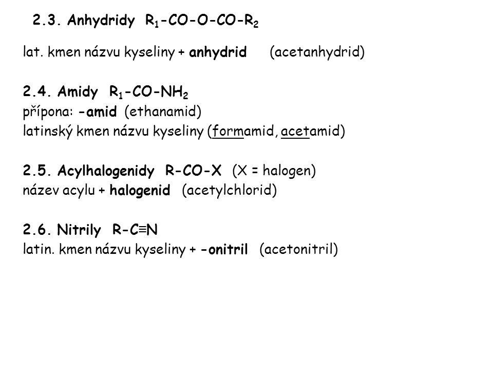 2.3. Anhydridy R 1 -CO-O-CO-R 2 lat. kmen názvu kyseliny + anhydrid (acetanhydrid) 2.4. Amidy R 1 -CO-NH 2 přípona: -amid (ethanamid) latinský kmen ná