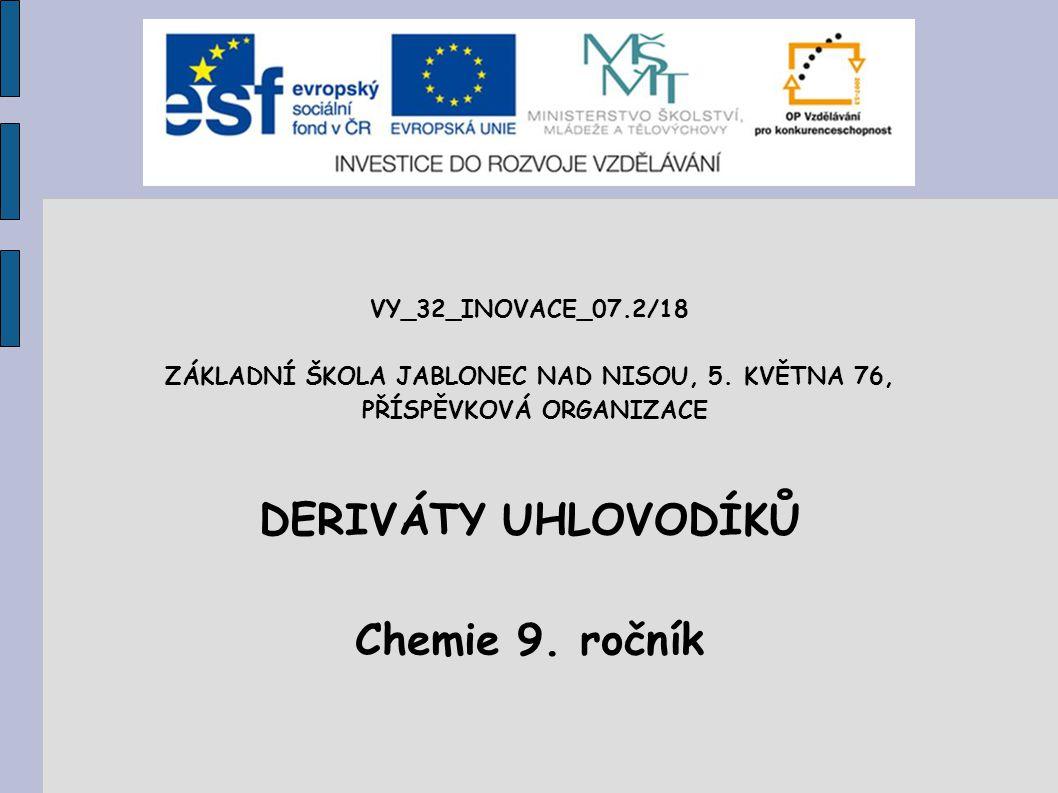 VY_32_INOVACE_07.2/18 ZÁKLADNÍ ŠKOLA JABLONEC NAD NISOU, 5. KVĚTNA 76, PŘÍSPĚVKOVÁ ORGANIZACE DERIVÁTY UHLOVODÍKŮ Chemie 9. ročník