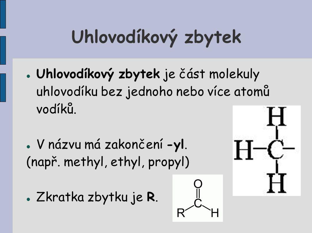 Uhlovodíkový zbytek Uhlovodíkový zbytek je část molekuly uhlovodíku bez jednoho nebo více atomů vodíků. V názvu má zakončení -yl. (např. methyl, ethyl