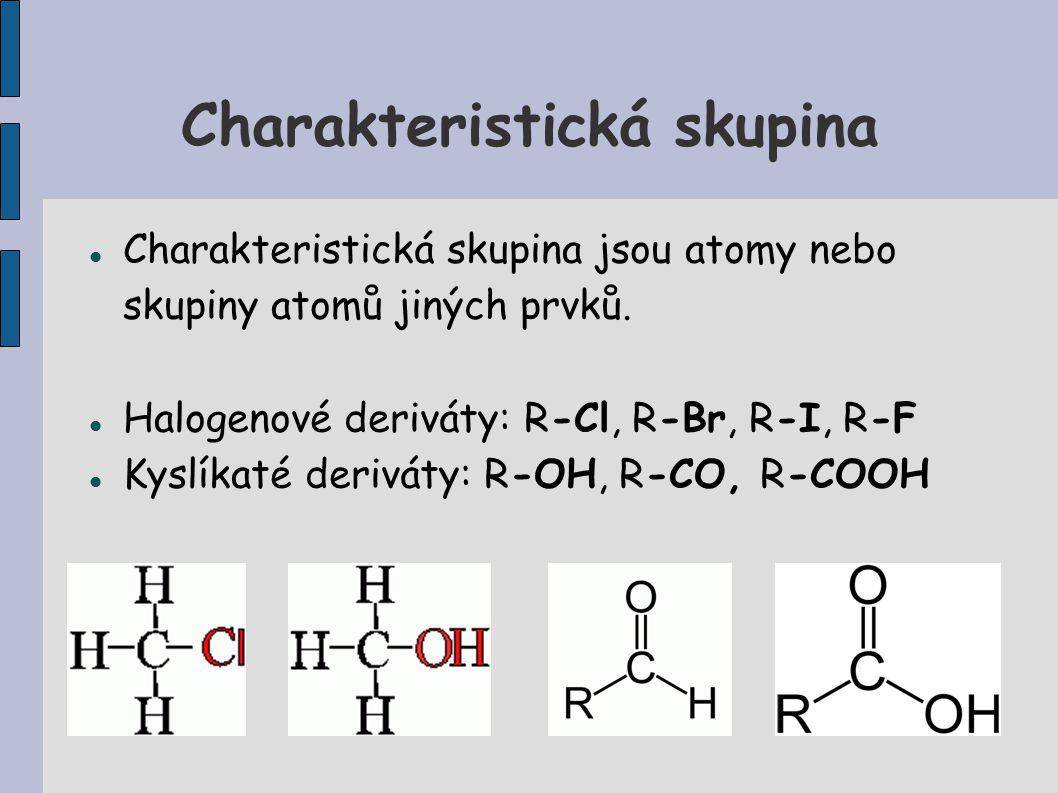 Charakteristická skupina Charakteristická skupina jsou atomy nebo skupiny atomů jiných prvků. Halogenové deriváty: R-Cl, R-Br, R-I, R-F Kyslíkaté deri
