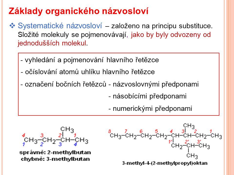 Základy organického názvosloví  Systematické názvosloví – založeno na principu substituce. Složité molekuly se pojmenovávají, jako by byly odvozeny o