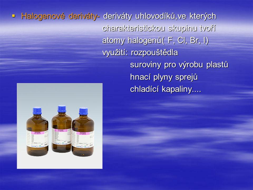  Halogenové deriváty- deriváty uhlovodíků,ve kterých charakteristickou skupinu tvoří charakteristickou skupinu tvoří atomy halogenů( F, Cl, Br, I) atomy halogenů( F, Cl, Br, I) využití: rozpouštědla využití: rozpouštědla suroviny pro výrobu plastů suroviny pro výrobu plastů hnací plyny sprejů hnací plyny sprejů chladící kapaliny....