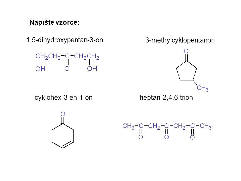 Napište vzorce: 1,5-dihydroxypentan-3-on 3-methylcyklopentanon cyklohex-3-en-1-on heptan-2,4,6-trion