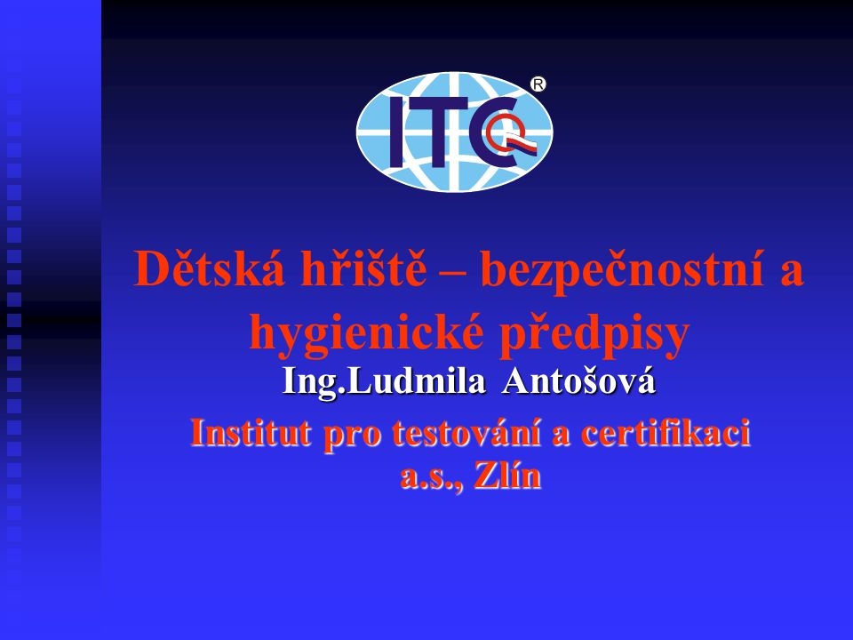 Dětská hřiště – bezpečnostní a hygienické předpisy Ing.Ludmila Antošová Institut pro testování a certifikaci a.s., Zlín