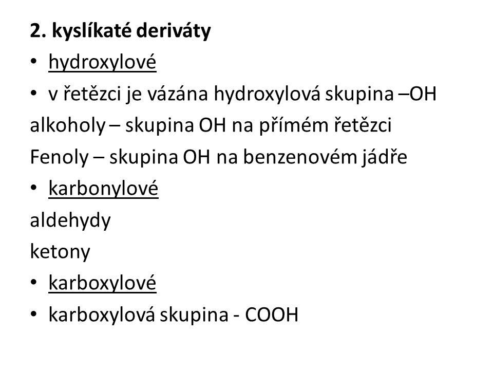 2. kyslíkaté deriváty hydroxylové v řetězci je vázána hydroxylová skupina –OH alkoholy – skupina OH na přímém řetězci Fenoly – skupina OH na benzenové