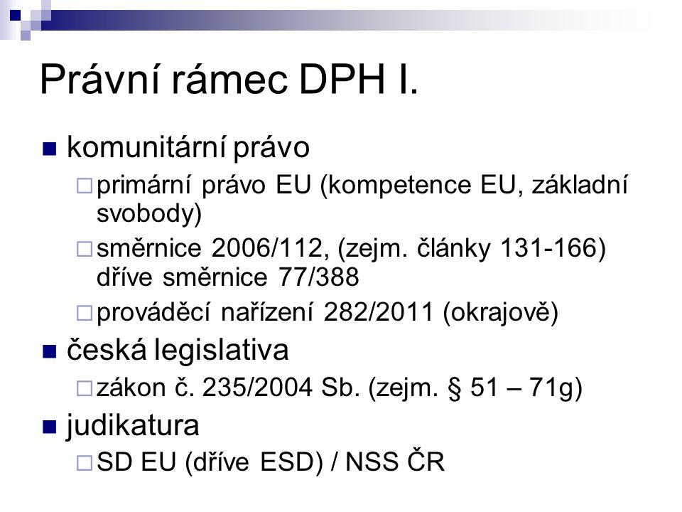 Právní rámec DPH I. komunitární právo  primární právo EU (kompetence EU, základní svobody)  směrnice 2006/112, (zejm. články 131-166) dříve směrnice