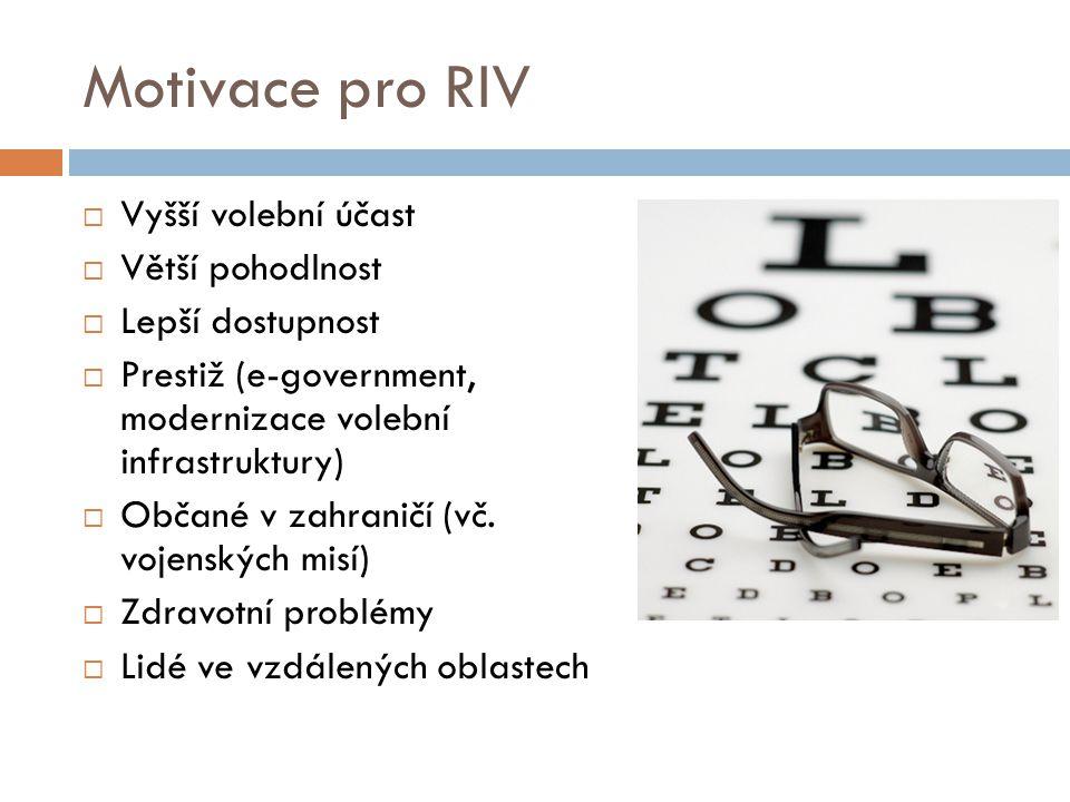 Motivace pro RIV  Vyšší volební účast  Větší pohodlnost  Lepší dostupnost  Prestiž (e-government, modernizace volební infrastruktury)  Občané v zahraničí (vč.
