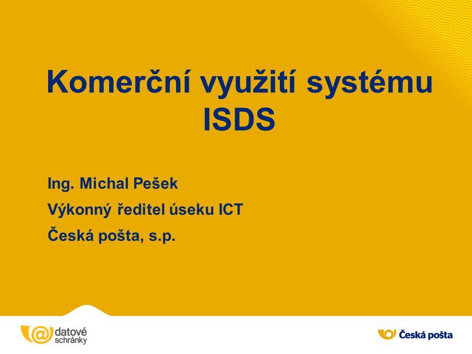 Komerční využití systému ISDS Ing. Michal Pešek Výkonný ředitel úseku ICT Česká pošta, s.p.