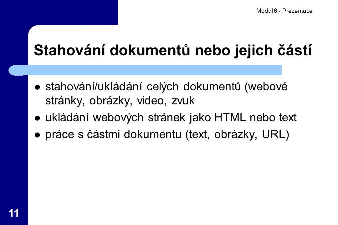 Modul 6 - Prezentace 11 Stahování dokumentů nebo jejich částí stahování/ukládání celých dokumentů (webové stránky, obrázky, video, zvuk ukládání webových stránek jako HTML nebo text práce s částmi dokumentu (text, obrázky, URL)