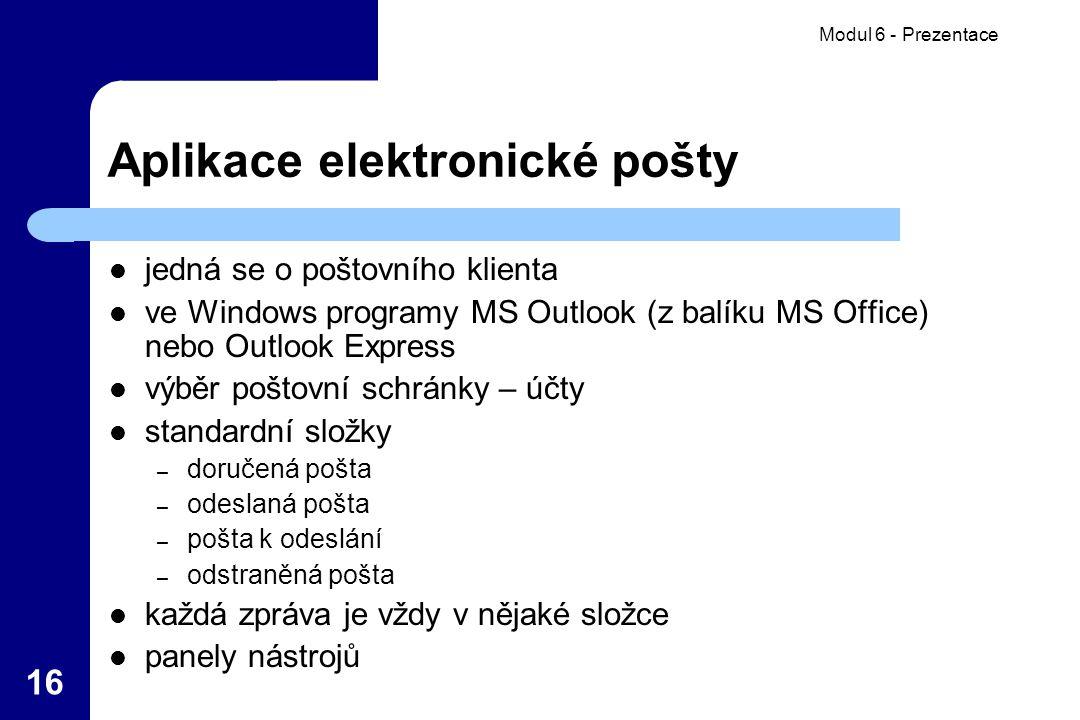 Modul 6 - Prezentace 16 Aplikace elektronické pošty jedná se o poštovního klienta ve Windows programy MS Outlook (z balíku MS Office) nebo Outlook Express výběr poštovní schránky – účty standardní složky – doručená pošta – odeslaná pošta – pošta k odeslání – odstraněná pošta každá zpráva je vždy v nějaké složce panely nástrojů