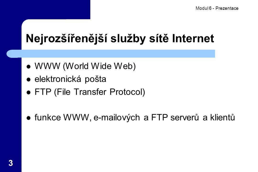 Modul 6 - Prezentace 3 Nejrozšířenější služby sítě Internet WWW (World Wide Web) elektronická pošta FTP (File Transfer Protocol) funkce WWW, e-mailových a FTP serverů a klientů