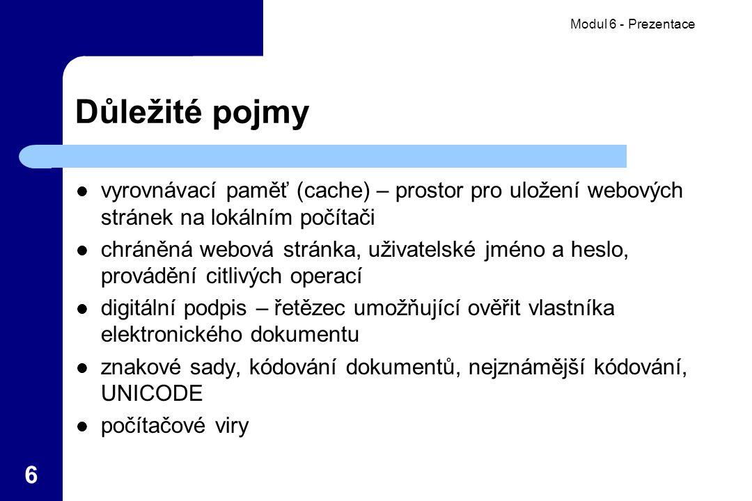 Modul 6 - Prezentace 6 Důležité pojmy vyrovnávací paměť (cache) – prostor pro uložení webových stránek na lokálním počítači chráněná webová stránka, uživatelské jméno a heslo, provádění citlivých operací digitální podpis – řetězec umožňující ověřit vlastníka elektronického dokumentu znakové sady, kódování dokumentů, nejznámější kódování, UNICODE počítačové viry