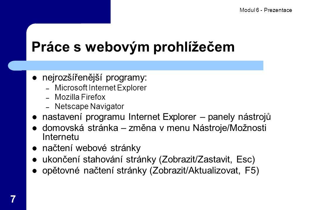Modul 6 - Prezentace 7 Práce s webovým prohlížečem nejrozšířenější programy: – Microsoft Internet Explorer – Mozilla Firefox – Netscape Navigator nastavení programu Internet Explorer – panely nástrojů domovská stránka – změna v menu Nástroje/Možnosti Internetu načtení webové stránky ukončení stahování stránky (Zobrazit/Zastavit, Esc) opětovné načtení stránky (Zobrazit/Aktualizovat, F5)
