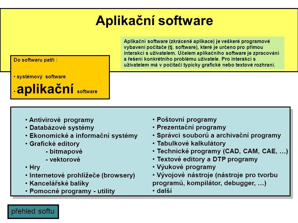 Aplikační software Antivirové programy Databázové systémy Ekonomické a informační systémy Grafické editory - bitmapové - vektorové Hry Internetové prohlížeče (browsery) Kancelářské balíky Pomocné programy - utility Poštovní programy Prezentační programy Správci souborů a archivační programy Tabulkové kalkulátory Technické programy (CAD, CAM, CAE, …) Textové editory a DTP programy Výukové programy Vývojové nástroje (nástroje pro tvorbu programů, kompilátor, debugger, …) další Do softwaru patří : systémový software aplikační software Aplikační software (zkráceně aplikace) je veškeré programové vybavení počítače (tj.