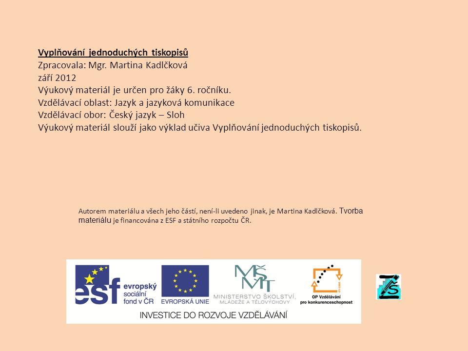 Vyplňování jednoduchých tiskopisů Zpracovala: Mgr. Martina Kadlčková září 2012 Výukový materiál je určen pro žáky 6. ročníku. Vzdělávací oblast: Jazyk