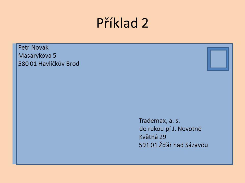 Příklad 2 Petr Novák Masarykova 5 580 01 Havlíčkův Brod Trademax, a. s. do rukou pí J. Novotné Květná 29 591 01 Žďár nad Sázavou