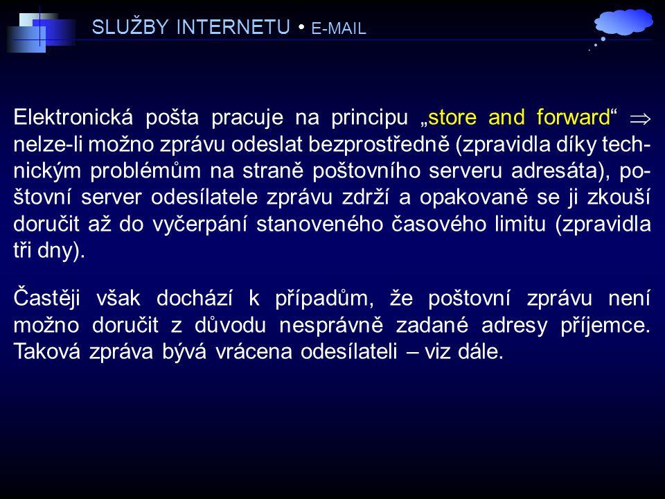 """SLUŽBY INTERNETU E-MAIL Elektronická pošta pracuje na principu """"store and forward  nelze-li možno zprávu odeslat bezprostředně (zpravidla díky tech- nickým problémům na straně poštovního serveru adresáta), po- štovní server odesílatele zprávu zdrží a opakovaně se ji zkouší doručit až do vyčerpání stanoveného časového limitu (zpravidla tři dny)."""