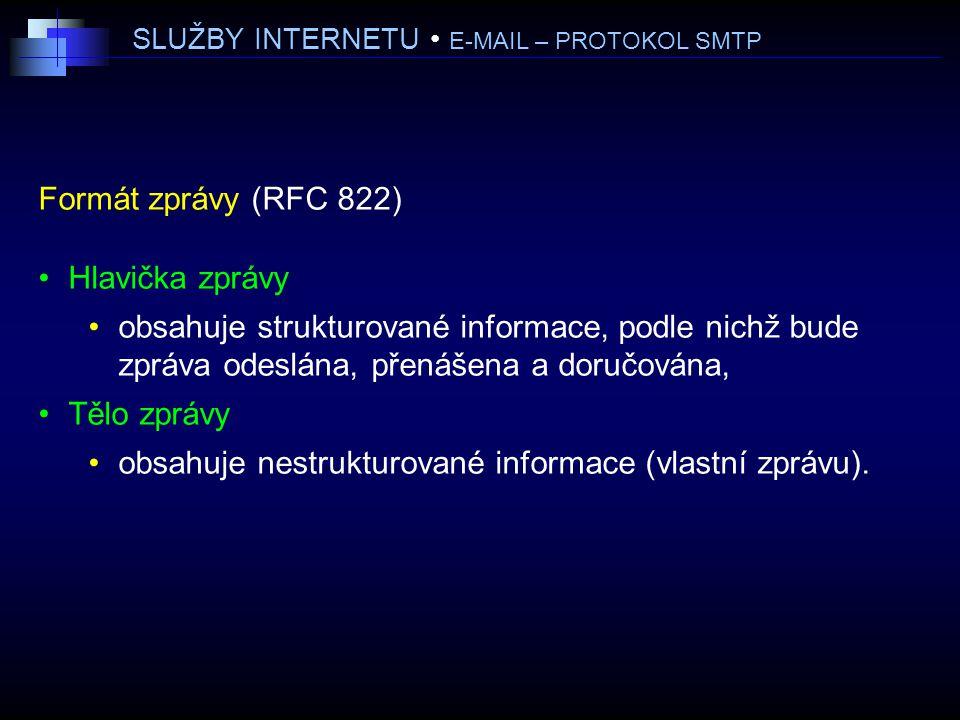 SLUŽBY INTERNETU E-MAIL – PROTOKOL SMTP Formát zprávy (RFC 822) Hlavička zprávy obsahuje strukturované informace, podle nichž bude zpráva odeslána, přenášena a doručována, Tělo zprávy obsahuje nestrukturované informace (vlastní zprávu).