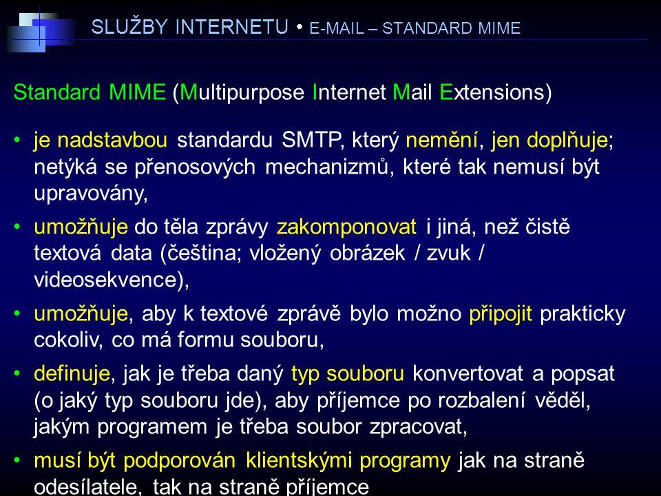 SLUŽBY INTERNETU E-MAIL – STANDARD MIME Standard MIME (Multipurpose Internet Mail Extensions) je nadstavbou standardu SMTP, který nemění, jen doplňuje; netýká se přenosových mechanizmů, které tak nemusí být upravovány, umožňuje do těla zprávy zakomponovat i jiná, než čistě textová data (čeština; vložený obrázek / zvuk / videosekvence), umožňuje, aby k textové zprávě bylo možno připojit prakticky cokoliv, co má formu souboru, definuje, jak je třeba daný typ souboru konvertovat a popsat (o jaký typ souboru jde), aby příjemce po rozbalení věděl, jakým programem je třeba soubor zpracovat, musí být podporován klientskými programy jak na straně odesílatele, tak na straně příjemce