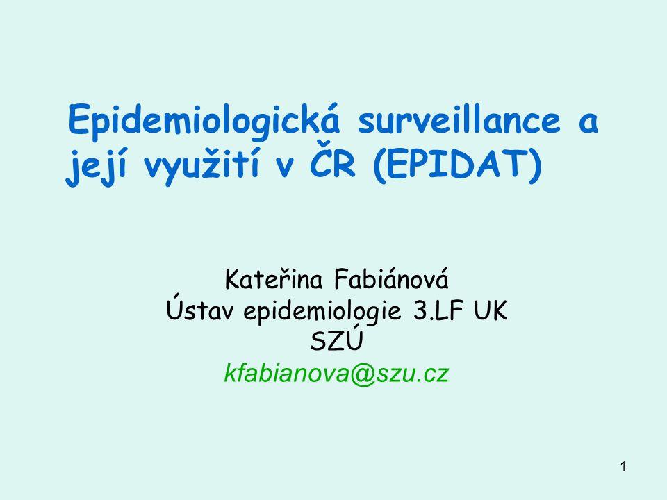 1 Epidemiologická surveillance a její využití v ČR (EPIDAT) Kateřina Fabiánová Ústav epidemiologie 3.LF UK SZÚ kfabianova@szu.cz